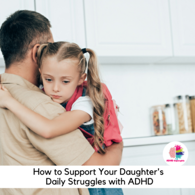 Here are some tips to help support your daughter with ADHD through her daily struggles with ADHD.