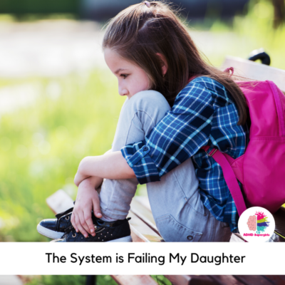 Girls with ADHD and autism are often overlooked and neglected by the systems that are supposed to be there for their support. And for my daughter, the system is failing her and I am angry.